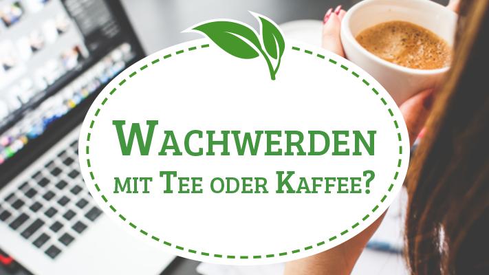Der bessere Wachmacher: Tee oder Kaffee?