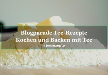 Tee-Rezepte: Blogparade Kochen und Backen mit Tee